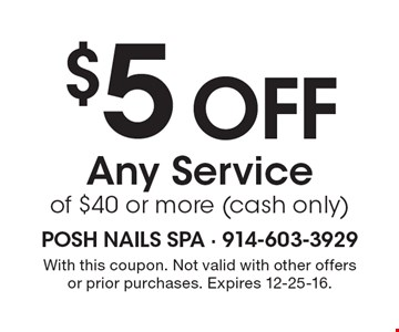 $5 off Any Service of $40 or more (cash only). With this coupon. Not valid with other offers or prior purchases. Expires 12-25-16.