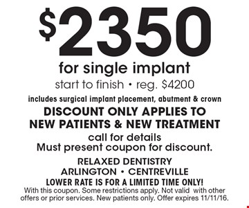 $2350 for single implant. Start to finish. Reg. $4200 includes surgical implant placement, abutment & crown. DISCOUNT ONLY APPLIES TO NEW PATIENTS & NEW TREATMENT. Call for details. Must present coupon for discount. LOWER RATE IS FOR A LIMITED TIME ONLY! With this coupon. Some restrictions apply. Not valid with other offers or prior services. New patients only. Offer expires 11/11/16.