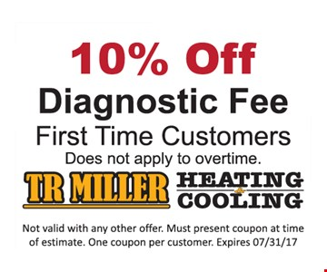 10% Off Diagnostic Fee, First time customers. Does not apply to overtime. Not valid with any other offer. Must present coupon at time of estimate. One coupon per customer. Expires 7/31/17.