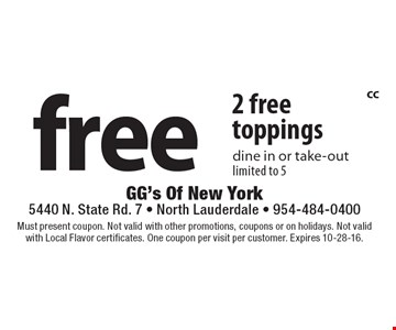 2 Free toppings. Dine in or take-out. Limited to 5. Must present coupon. Not valid with other promotions, coupons or on holidays. Not valid with Local Flavor certificates. One coupon per visit per customer. Expires 10-28-16.