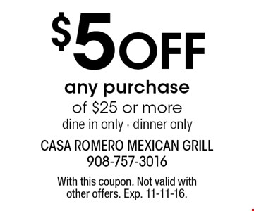 $5 off any purchase of $25 or more. Dine in only. Dinner only. With this coupon. Not valid with other offers. Exp. 11-11-16.