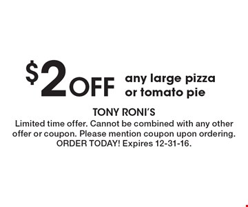 $2 OFF any large pizza or tomato pie. Limited time offer. Cannot be combined with any other offer or coupon. Please mention coupon upon ordering. ORDER TODAY! Expires 12-31-16.