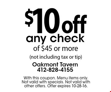 $10 off any check of $45 or more (not including tax or tip) . With this coupon. Menu items only. Not valid with specials. Not valid with other offers. Offer expires 10-28-16.