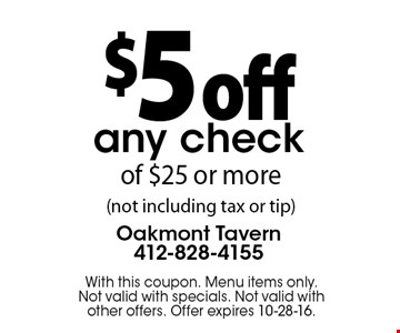 $5 off any check of $25 or more (not including tax or tip) . With this coupon. Menu items only. Not valid with specials. Not valid with other offers. Offer expires 10-28-16.
