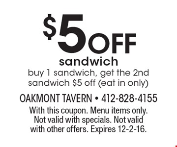 $5 OFF sandwich. Buy 1 sandwich, get the 2nd sandwich $5 off (eat in only). With this coupon. Menu items only. Not valid with specials. Not valid with other offers. Expires 12-2-16.