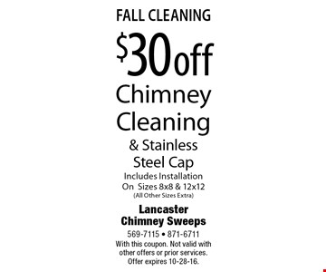Fall Cleaning $30 Off Chimney Cleaning & Stainless Steel Cap. Includes Installation On Sizes 8x8 & 12x12 (All Other Sizes Extra). With this coupon. Not valid with other offers or prior services. Offer expires 10-28-16.