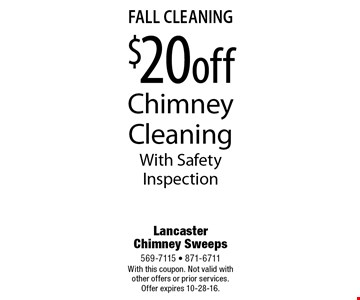 Fall Cleaning $20 Off Chimney Cleaning With Safety Inspection. With this coupon. Not valid with other offers or prior services. Offer expires 10-28-16.