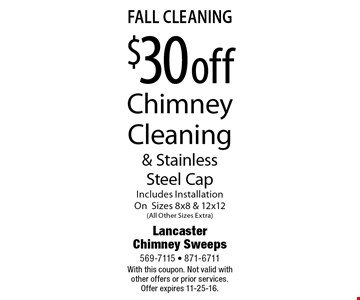 fall Cleaning $30 off Chimney Cleaning & Stainless Steel Cap Includes Installation On Sizes 8x8 & 12x12(All Other Sizes Extra). With this coupon. Not valid with other offers or prior services. Offer expires 11-25-16.