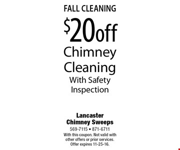 fall Cleaning $20 off Chimney Cleaning With Safety Inspection. With this coupon. Not valid with other offers or prior services. Offer expires 11-25-16.