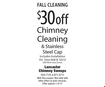 Fall Cleaning. $30 off Chimney Cleaning & Stainless Steel Cap. Includes Installation On Sizes 8x8 & 12x12 (All Other Sizes Extra). With this coupon. Not valid with other offers or prior services. Offer expires 1-6-17.