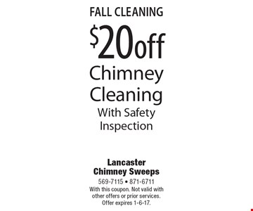 Fall Cleaning. $20 off Chimney Cleaning With Safety Inspection. With this coupon. Not valid with other offers or prior services. Offer expires 1-6-17.