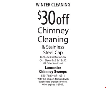 Winter cleaning $30 off chimney cleaning & stainless steel cap. Includes Installation on sizes 8x8 & 12x12 (all other sizes extra). With this coupon. Not valid with other offers or prior services. Offer expires 1-27-17.