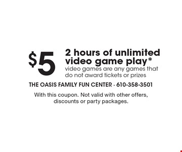 $5 2 hours of unlimited video game play. Video games are any games that do not award tickets or prizes. With this coupon. Not valid with other offers, discounts or party packages.