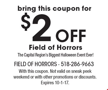 $2 off bring this coupon for Field of Horrors, The Capital Region's Biggest Halloween Event Ever!  With this coupon. Not valid on sneak peek weekend or with other promotions or discounts. Expires 10-1-17.