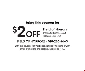 $2 Off Field of Horrors. The Capital Region's Biggest Halloween Event Ever! With this coupon. Not valid on sneak peek weekend or with other promotions or discounts. Expires 10-1-17.