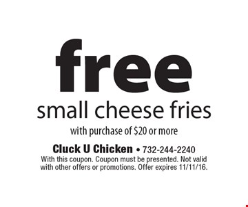 FREE small cheese fries with purchase of $20 or more. With this coupon. Coupon must be presented. Not valid with other offers or promotions. Offer expires 11/11/16.