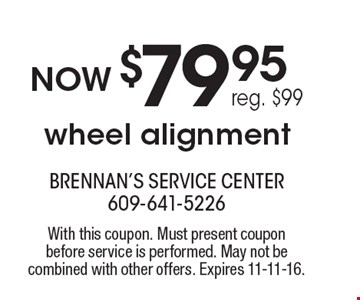 Now $79.95 wheel alignment. Reg. $99. With this coupon. Must present coupon before service is performed. May not be combined with other offers. Expires 11-11-16.