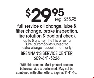 $29.95full service oil change, lube & filter change, brake inspection, tire rotation & coolant check. Up to 5 qts. Synthethic oil extra T.P.S. automobiles subject to extra charge. Appointment only reg. $55.95. With this coupon. Must present coupon before service is performed. May not be combined with other offers. Expires 11-11-16.