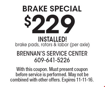 brake Special $229 installed! Brake pads, rotors & labor (per axle). With this coupon. Must present coupon before service is performed. May not be combined with other offers. Expires 11-11-16.