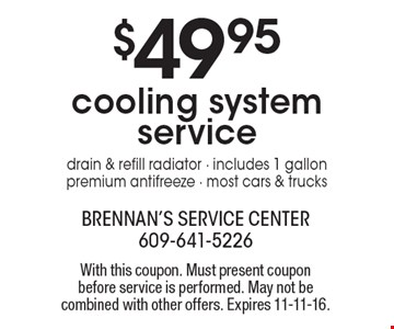 $49.95 cooling system service. Drain & refill radiator. Includes 1 gallon premium antifreeze. Most cars & trucks. With this coupon. Must present coupon before service is performed. May not be combined with other offers. Expires 11-11-16.