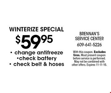 $59.95 winterize special. Change antifreeze, check battery, check belt & hoses. With this coupon. Excludes tires. Must present coupon before service is performed. May not be combined with other offers. Expires 11-11-16.
