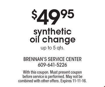 $49.95 synthetic oil change. Up to 5 qts. With this coupon. Must present coupon before service is performed. May not be combined with other offers. Expires 11-11-16.