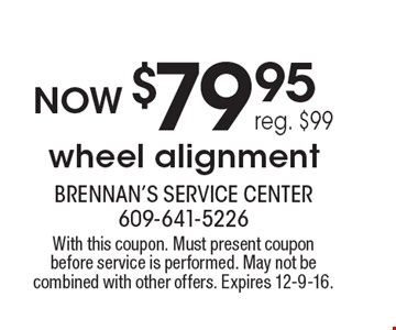Now $79.95 wheel alignment, reg. $99. With this coupon. Must present coupon before service is performed. May not be combined with other offers. Expires 12-9-16.