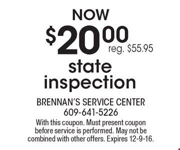 Now $20.00 state inspection, reg. $55.95. With this coupon. Must present coupon before service is performed. May not be combined with other offers. Expires 12-9-16.