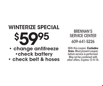 $59.95 winterize special - change antifreeze-check battery- check belt & hoses. With this coupon. Excludes tires. Must present coupon before service is performed. May not be combined with other offers. Expires 12-9-16.