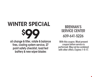WINTER Special $99 oil change & filter, rotate & balance tires, cooling system service, 27 point safety checklist, load test battery & new wiper blades. With this coupon. Must present coupon before service is performed. May not be combined with other offers. Expires 1-6-17.