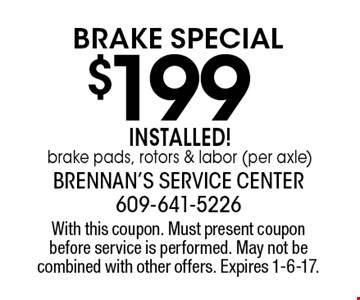 $199 brake Special installed! Brake pads, rotors & labor (per axle). With this coupon. Must present coupon before service is performed. May not be combined with other offers. Expires 1-6-17.