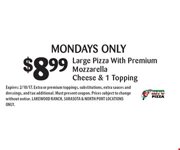 MONDAYS ONLY! $8.99 Large Pizza With Premium Mozzarella Cheese & 1. Expires: 2/10/17. Extra or premium toppings, substitutions, extra sauces and dressings, and tax additional. Must present coupon. Prices subject to change without notice. LAKEWOOD RANCH, SARASOTA & NORTH PORT LOCATIONS ONLY.
