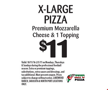 $11 X-LARGE PIZZA Premium Mozzarella Cheese & 1 Topping. Valid: 10/11/16-2/5/17 on Mondays, Thursdays & Sundays during the professional football season. Extra or premium toppings, substitutions, extra sauces and dressings, and tax additional. Must present coupon. Prices subject to change without notice. LAKEWOOD RANCH, SARASOTA & NORTH PORT LOCATIONS ONLY.