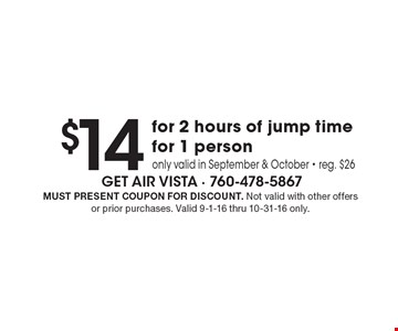 $14 for 2 hours of jump time for 1 person. Only valid in September & October. Reg. $26. Must present coupon for discount. Not valid with other offers or prior purchases. Valid 9-1-16 thru 10-31-16 only.