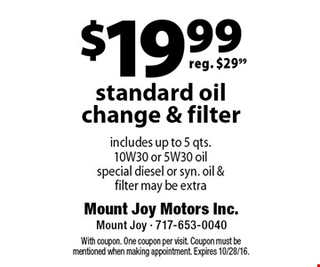 $19.99 standard oil change & filter includes up to 5 qts. 10W 30 or 5W 30 oil special diesel or syn. oil & filter may be extra. With coupon. One coupon per visit. Coupon must be mentioned when making appointment. Expires 10/28/16.