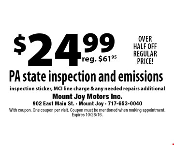 $24.99 PA state inspection and emissions inspection sticker, MCI line charge & any needed repairs additional. With coupon. One coupon per visit. Coupon must be mentioned when making appointment. Expires 10/28/16.
