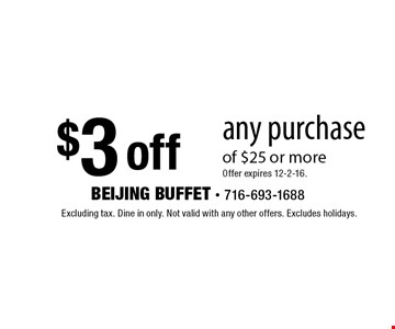 $3 off any purchase of $25 or moreOffer expires 12-2-16.. Excluding tax. Dine in only. Not valid with any other offers. Excludes holidays.