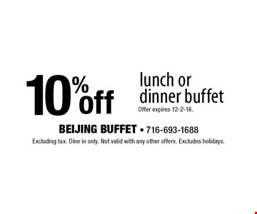 10% off lunch or dinner buffet. Offer expires 12-2-16.. Excluding tax. Dine in only. Not valid with any other offers. Excludes holidays.