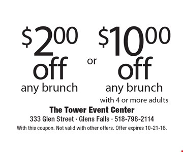 $2 off any brunch OR $10 off any brunch with 4 or more adults. With this coupon. Not valid with other offers. Offer expires 10-21-16.