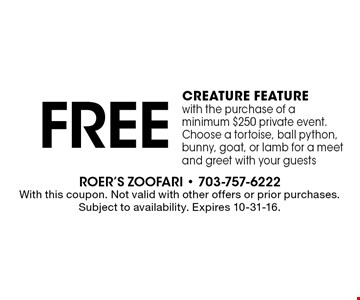 Free creature feature with the purchase of a minimum $250 private event. Choose a tortoise, ball python, bunny, goat, or lamb for a meet and greet with your guests. With this coupon. Not valid with other offers or prior purchases. Subject to availability. Expires 10-31-16.