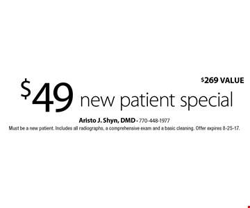 $49 new patient special. $269 Value. Must be a new patient. Includes all radiographs, a comprehensive exam and a basic cleaning. Offer expires 8-25-17.