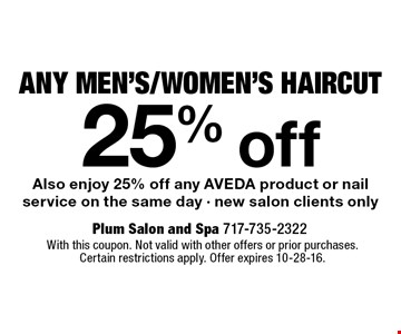 25% off Any Men's/Women's Haircut. Also enjoy 25% off any AVEDA product or nail service on the same day. New salon clients only. With this coupon. Not valid with other offers or prior purchases. Certain restrictions apply. Offer expires 10-28-16.