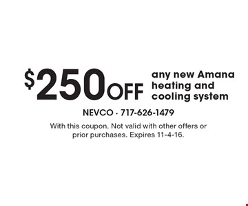 $250 Off any new Amana heating and cooling system. With this coupon. Not valid with other offers or prior purchases. Expires 11-4-16.