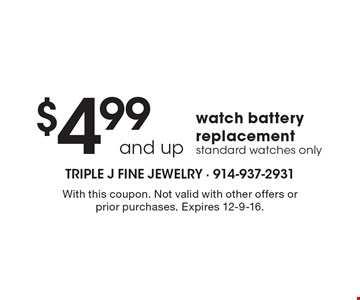 $4.99 and up watch battery replacement, standard watches only. With this coupon. Not valid with other offers or prior purchases. Expires 12-9-16.