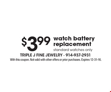 $3.99 watch battery replacement, standard watches only. With this coupon. Not valid with other offers or prior purchases. Expires 12-31-16.