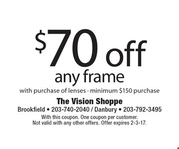 $70 off any frame with purchase of lenses - minimum $150 purchase. With this coupon. One coupon per customer. Not valid with any other offers. Offer expires 2-3-17.
