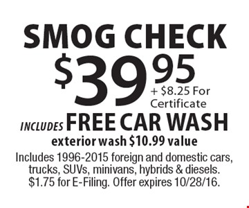 $39.95 smog check includes FREE CAR WASH. Exterior wash $10.99 value. Includes 1996-2015 foreign and domestic cars, trucks, SUVs, minivans, hybrids & diesels. $1.75 for E-Filing. Offer expires 10/28/16.