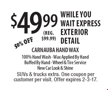 $49.99 While You Wait Express Exterior Detail. 50% off. Reg. $99.99. Carnauba Hand Wax. 100% Hand Wash. Wax Applied By Hand. Buffed By Hand. Wheel & Tire Service. New Car Look & Shine. SUVs & trucks extra. One coupon per customer per visit. Offer expires 2-3-17.