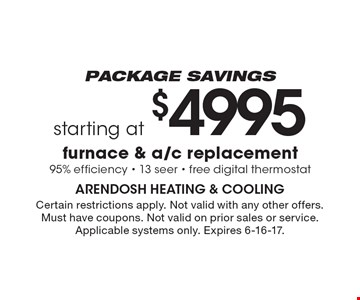 Package savings. Starting at $4995 furnace & a/c replacement. 95% efficiency - 13 seer - free digital thermostat. Certain restrictions apply. Not valid with any other offers. Must have coupons. Not valid on prior sales or service.Applicable systems only. Expires 6-16-17.