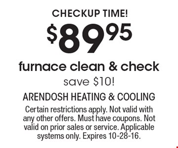 Checkup Time! $89.95 furnace clean & check. Save $10! Certain restrictions apply. Not valid with any other offers. Must have coupons. Not valid on prior sales or service. Applicable systems only. Expires 10-28-16.